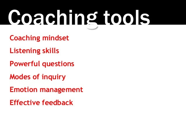 Coaching tools Coaching mindset Listening skills Powerful questions Modes of inquiry Emotion management Effective feedback