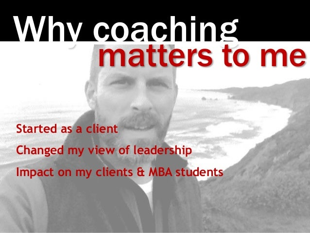 Photo:SethAnderson Why coaching matters to me Started as a client Changed my view of leadership Impact on my clients & MBA...