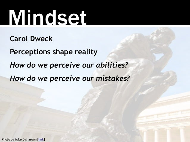 Carol Dweck Perceptions shape reality How do we perceive our abilities? How do we perceive our mistakes? Mindset Photo by ...