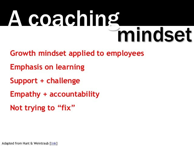 A coaching mindset Growth mindset applied to employees Emphasis on learning Support + challenge Empathy + accountability N...