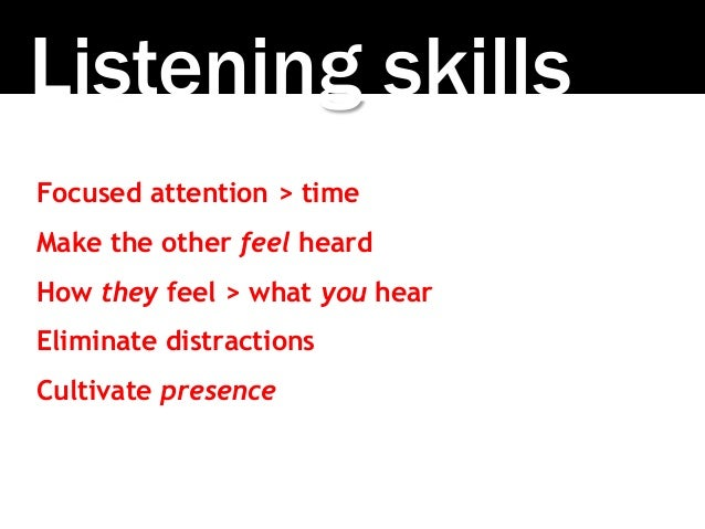 Listening skills Focused attention > time Make the other feel heard How they feel > what you hear Eliminate distractions C...