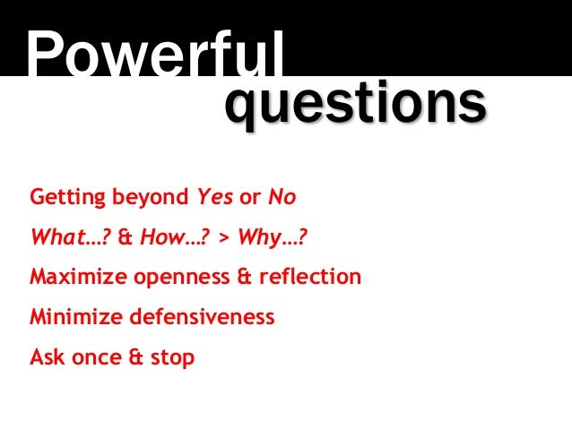 Powerful Getting beyond Yes or No What…? & How…? > Why…? Maximize openness & reflection Minimize defensiveness Ask once & ...