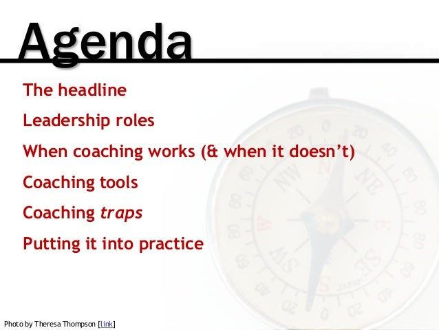 Agenda The headline Leadership roles When coaching works (& when it doesn't) Coaching tools Coaching traps Putting it into...