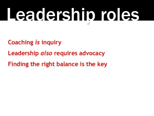 Leadership roles Coaching is inquiry Leadership also requires advocacy Finding the right balance is the key
