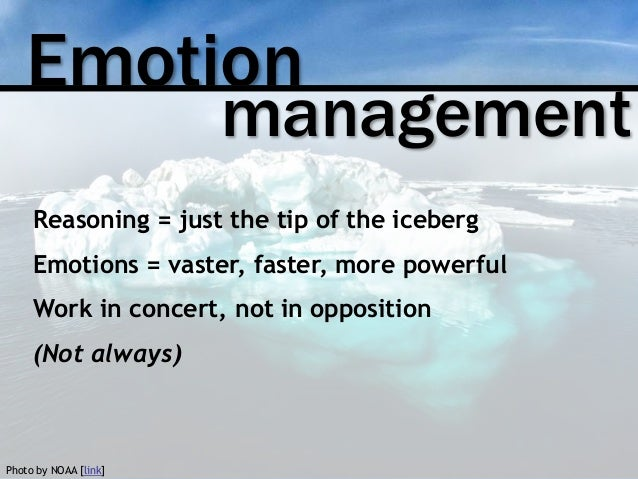 Emotion management Reasoning = just the tip of the iceberg Emotions = vaster, faster, more powerful Work in concert, not i...
