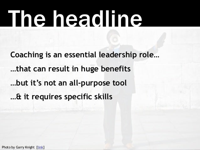 The headline Coaching is an essential leadership role… …that can result in huge benefits …but it's not an all-purpose tool...