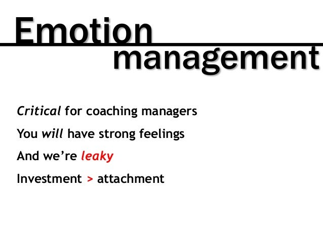 Emotion management Critical for coaching managers You will have strong feelings And we're leaky Investment > attachment