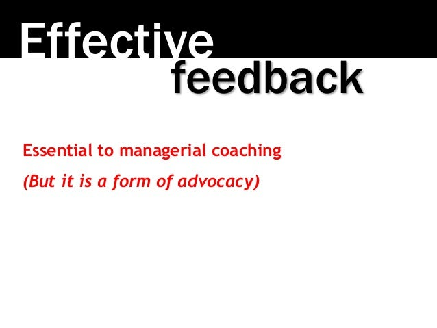 Effective Essential to managerial coaching (But it is a form of advocacy) feedback