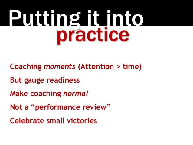 """Putting it into practice Coaching moments (Attention > time) But gauge readiness Make coaching normal Not a """"performance r..."""