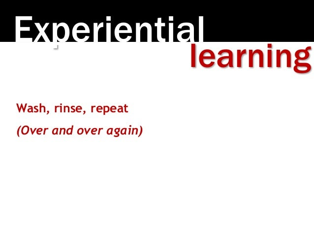 Experiential learning Wash, rinse, repeat (Over and over again)