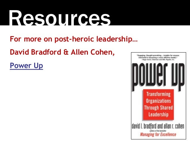 Resources For more on post-heroic leadership… David Bradford & Allen Cohen, Power Up
