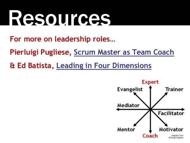 Resources For more on leadership roles… Pierluigi Pugliese, Scrum Master as Team Coach & Ed Batista, Leading in Four Dimen...