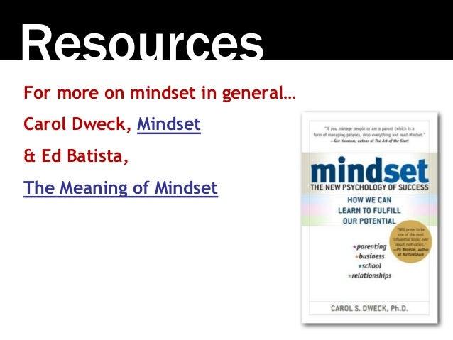 Resources For more on mindset in general… Carol Dweck, Mindset & Ed Batista, The Meaning of Mindset