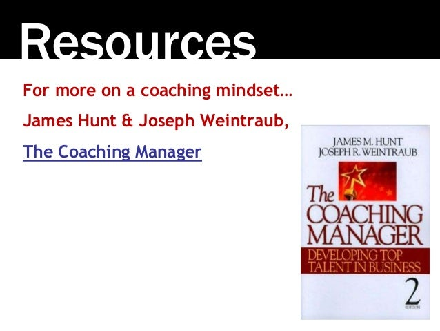 Resources For more on a coaching mindset… James Hunt & Joseph Weintraub, The Coaching Manager