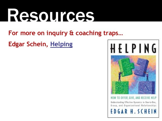 Resources For more on inquiry & coaching traps… Edgar Schein, Helping