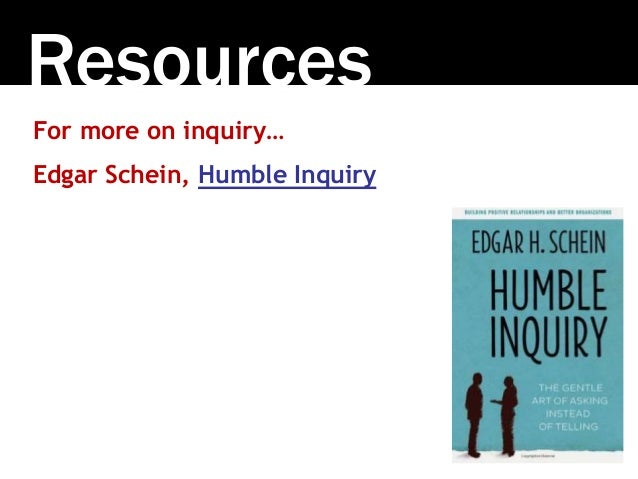 Resources For more on inquiry… Edgar Schein, Humble Inquiry