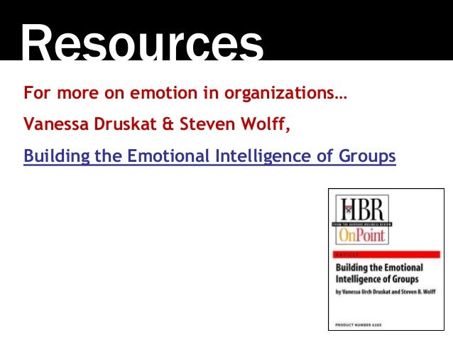 Resources For more on emotion in organizations… Vanessa Druskat & Steven Wolff, Building the Emotional Intelligence of Gro...
