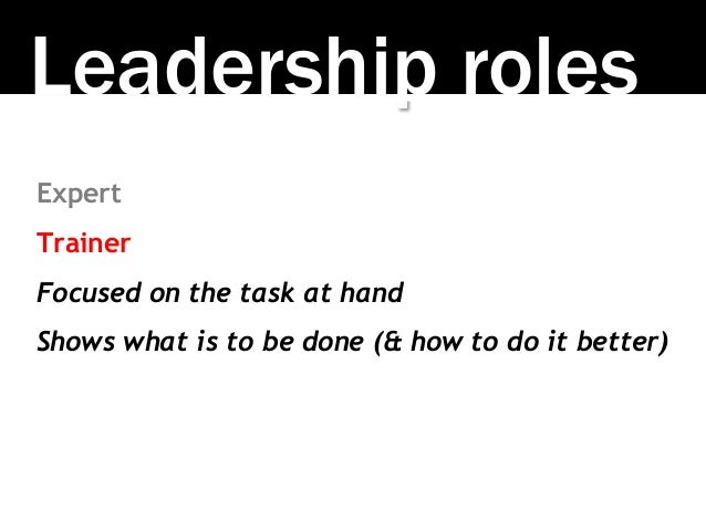 Leadership roles Expert Trainer Focused on the task at hand Shows what is to be done (& how to do it better)