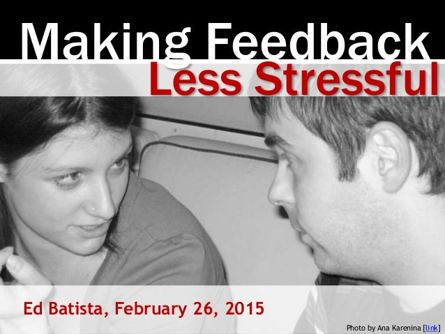 Making Feedback Ed Batista, February 26, 2015 Less Stressful Photo by Ana Karenina [link]