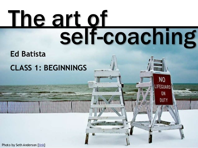 The art of Photo by Seth Anderson [link] self-coaching Ed Batista CLASS 1: BEGINNINGS