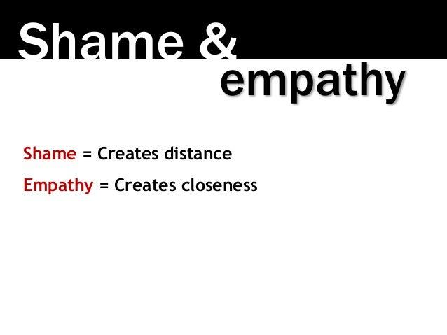 Shame & Shame = Creates distance Empathy = Creates closeness empathy