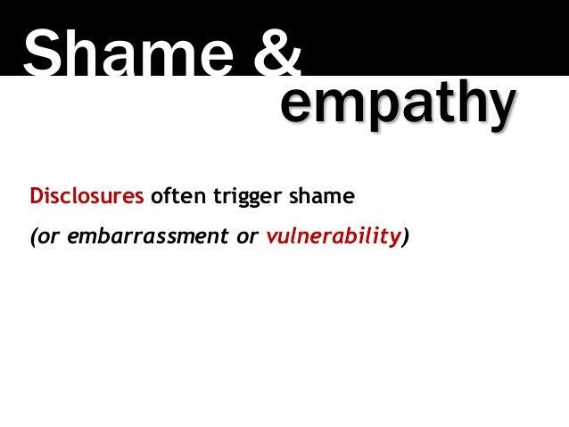 Shame & Disclosures often trigger shame (or embarrassment or vulnerability) empathy