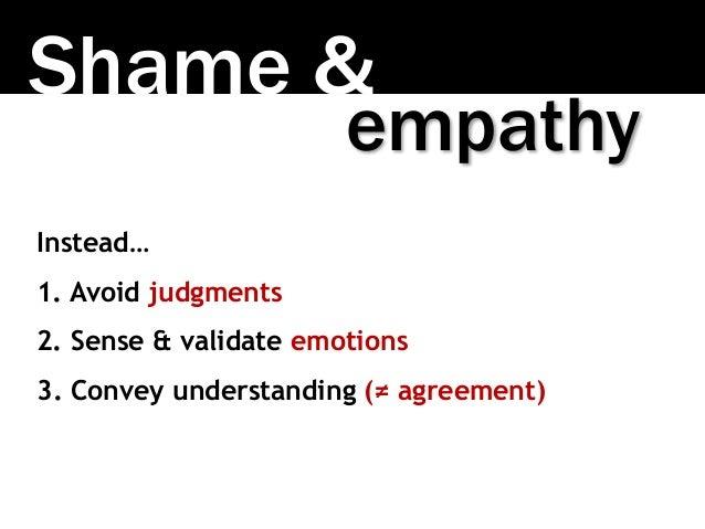 Shame & Instead… 1. Avoid judgments 2. Sense & validate emotions 3. Convey understanding (≠ agreement) empathy