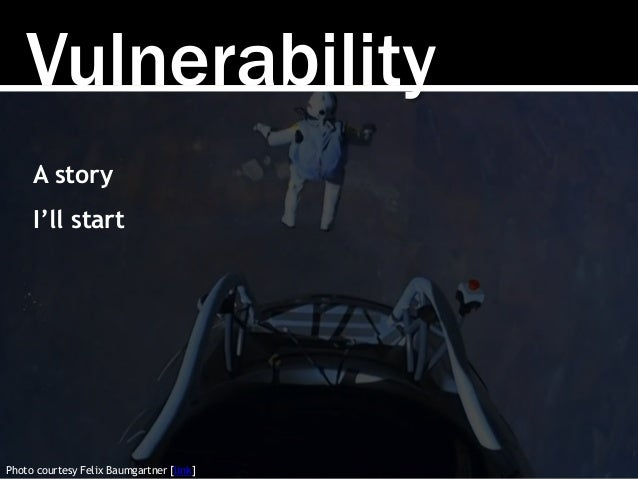 Vulnerability Photo courtesy Felix Baumgartner [link] A story I'll start