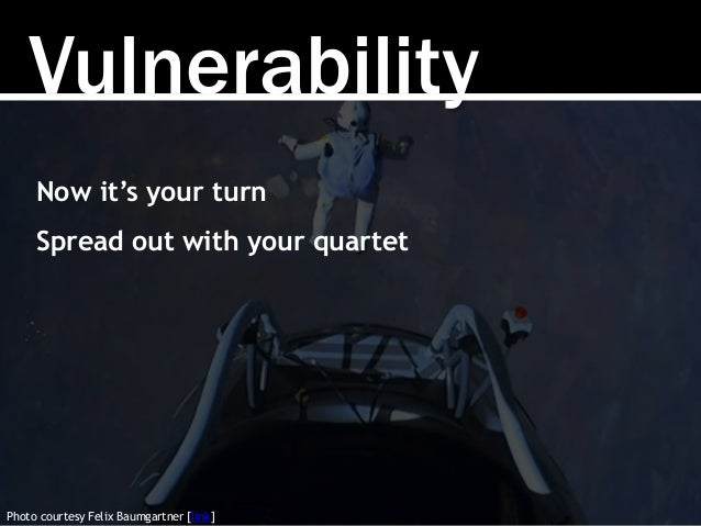 Vulnerability Photo courtesy Felix Baumgartner [link] Now it's your turn Spread out with your quartet