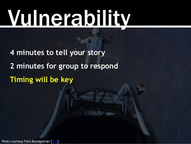 Vulnerability Photo courtesy Felix Baumgartner [link] 4 minutes to tell your story 2 minutes for group to respond Timing w...