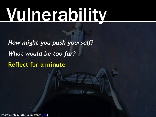Vulnerability Photo courtesy Felix Baumgartner [link] How might you push yourself? What would be too far? Reflect for a mi...