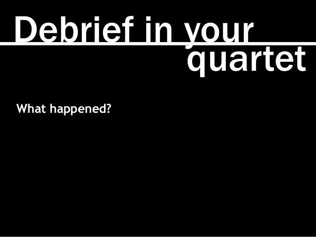 quartet Debrief in your What happened?