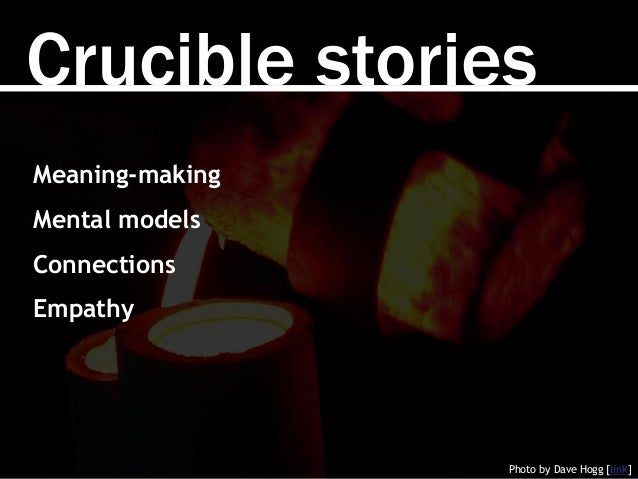 Crucible stories Photo by Dave Hogg [link] Meaning-making Mental models Connections Empathy