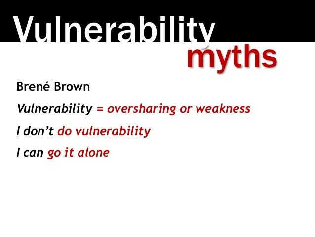 Vulnerability Brené Brown Vulnerability = oversharing or weakness I don't do vulnerability I can go it alone myths