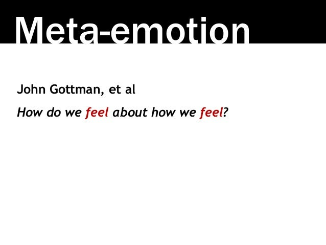 Meta-emotion John Gottman, et al How do we feel about how we feel?
