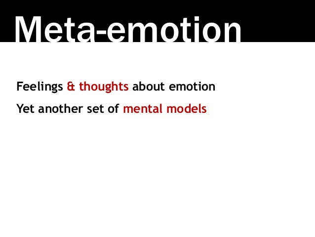 Meta-emotion Feelings & thoughts about emotion Yet another set of mental models