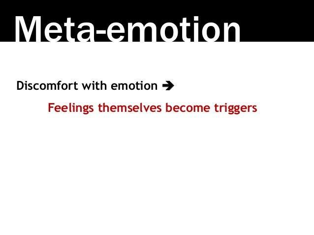Meta-emotion Discomfort with emotion  Feelings themselves become triggers