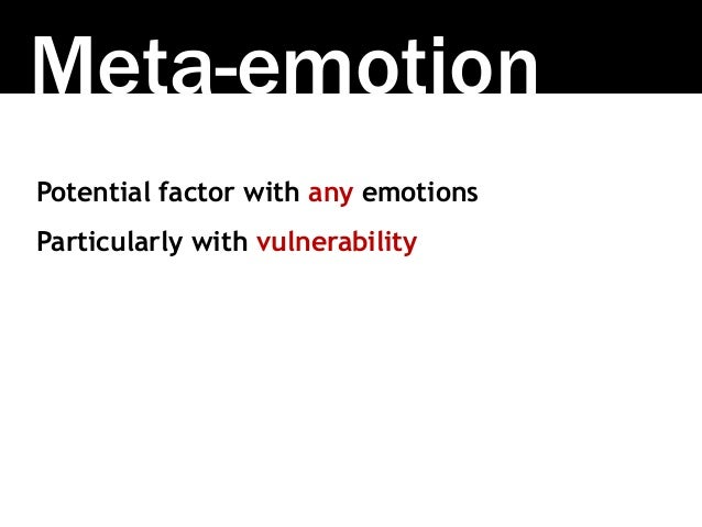 Meta-emotion Potential factor with any emotions Particularly with vulnerability