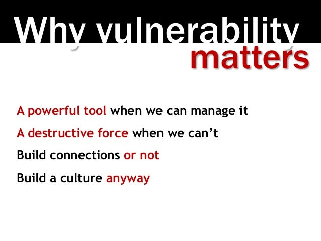 Why vulnerability A powerful tool when we can manage it A destructive force when we can't Build connections or not Build a...