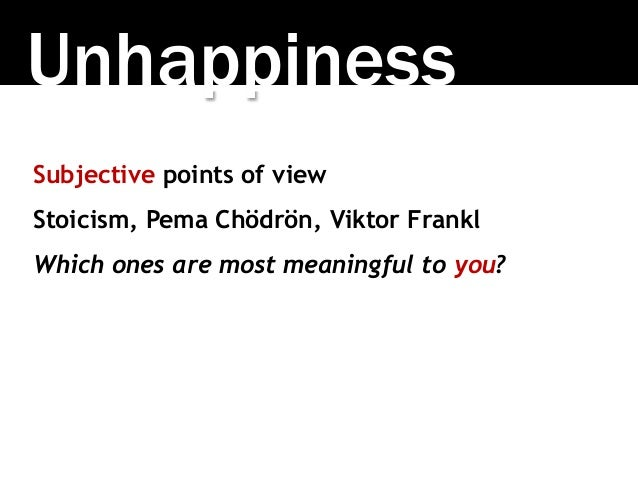 Unhappiness Subjective points of view Stoicism, Pema Chödrön, Viktor Frankl Which ones are most meaningful to you?