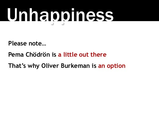 Unhappiness Please note… Pema Chödrön is a little out there That's why Oliver Burkeman is an option