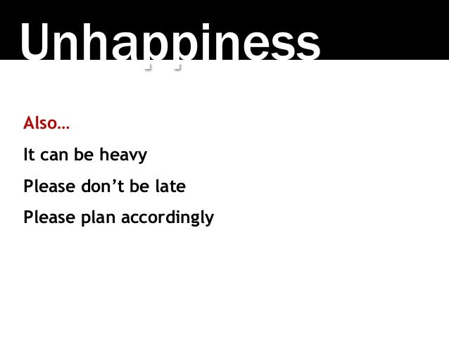 Unhappiness Also… It can be heavy Please don't be late Please plan accordingly