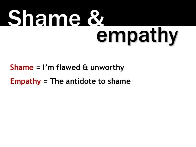 Shame & Shame = I'm flawed & unworthy Empathy = The antidote to shame empathy