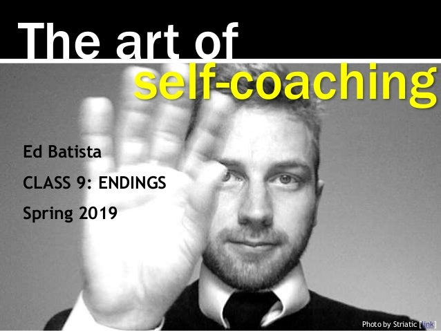 The art of Photo by Striatic [link] self-coaching Ed Batista CLASS 9: ENDINGS Spring 2019