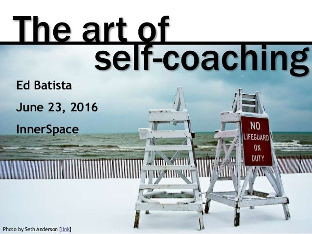 The art of Photo by Seth Anderson [link] self-coaching Ed Batista June 23, 2016 InnerSpace