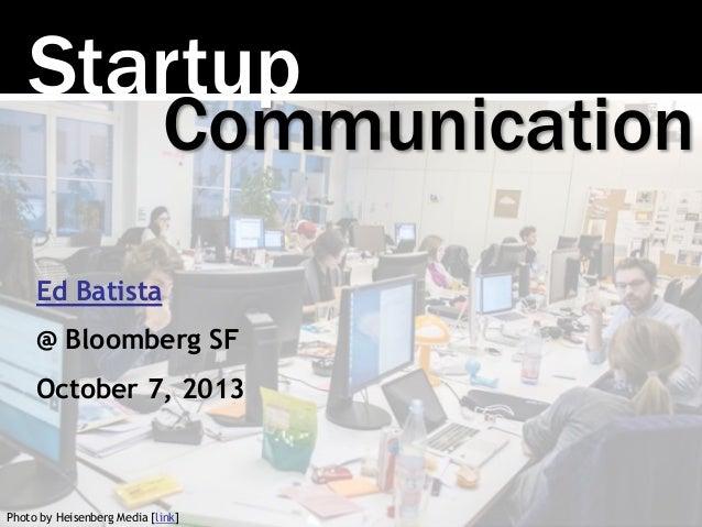 Startup Photo by Heisenberg Media [link] Communication Ed Batista @ Bloomberg SF October 7, 2013