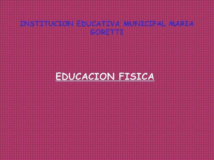 INSTITUCION EDUCATIVA MUNICIPAL MARIA GORETTI <ul><ul><li>EDUCACION FISICA </li></ul></ul>