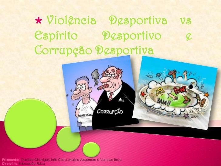 <ul><li>Violência Desportiva vs Espírito Desportivo e Corrupção Desportiva</li></ul>Formandas: Daniela Chavigas, Inês Cris...