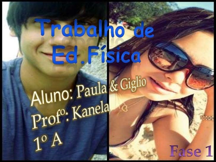 Trabalho de <br />Ed.Física<br />Aluno: Paula & Giglio<br />Profº: Kanela<br />1º A<br />Fase 1<br />