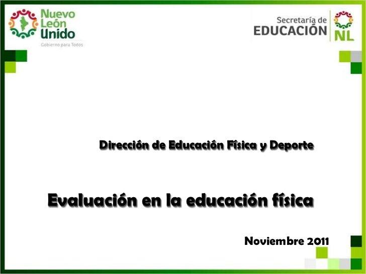 Dirección de Educación Física y DeporteEvaluación en la educación física                                Noviembre 2011